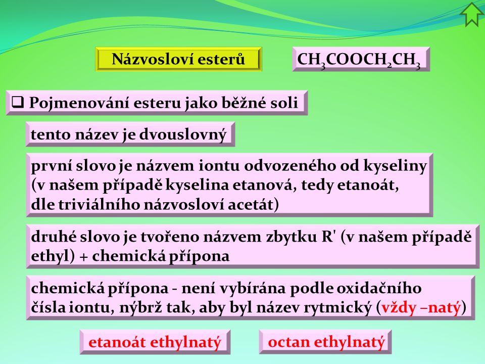  Pojmenování esteru jako běžné soli tento název je dvouslovný etanoát ethylnatý první slovo je názvem iontu odvozeného od kyseliny (v našem případě k