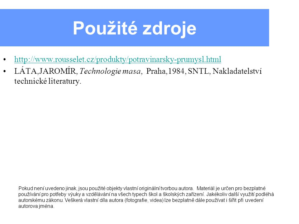 Použité zdroje http://www.rousselet.cz/produkty/potravinarsky-prumysl.html LÁTA,JAROMÍR, Technologie masa, Praha,1984, SNTL, Nakladatelství technické literatury.