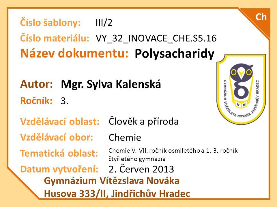 Název dokumentu: Ročník: Autor: Gymnázium Vítězslava Nováka Husova 333/II, Jindřichův Hradec Vzdělávací oblast: Vzdělávací obor: Datum vytvoření: VY_32_INOVACE_CHE.S5.16 Polysacharidy 3.