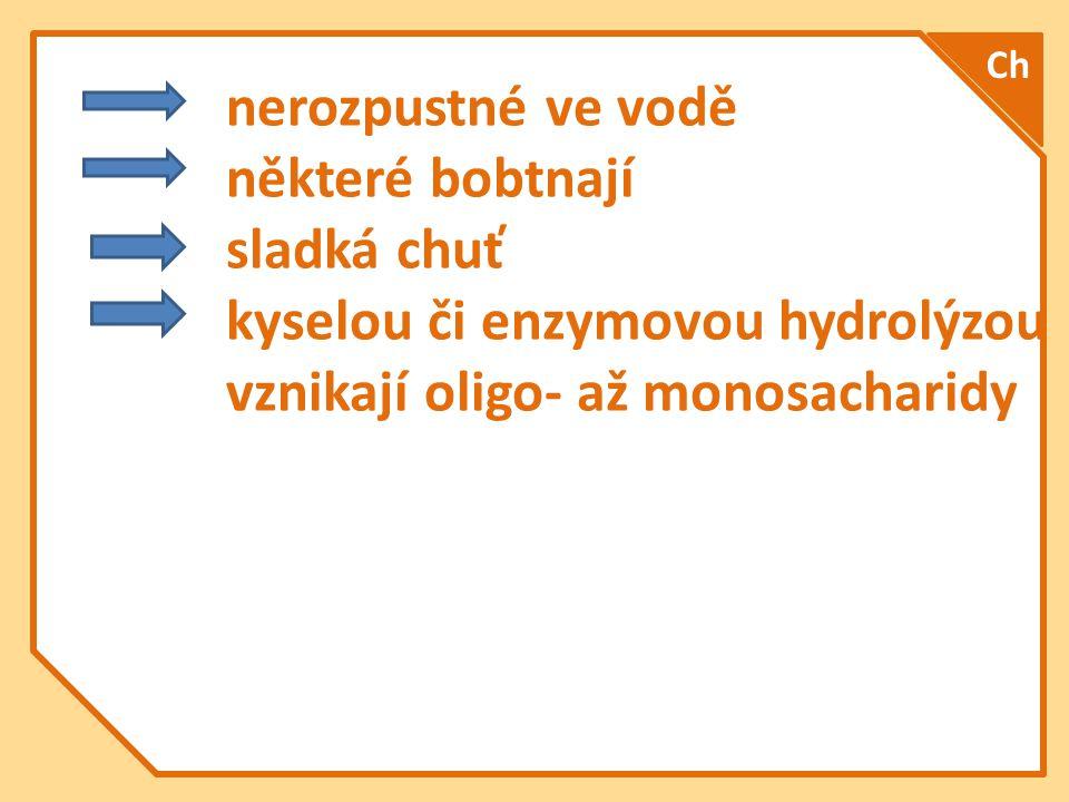 nerozpustné ve vodě některé bobtnají sladká chuť kyselou či enzymovou hydrolýzou vznikají oligo- až monosacharidy Ch