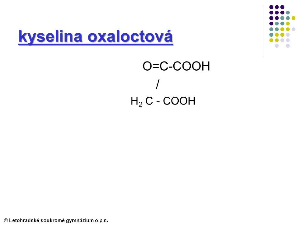 kyselina oxaloctová O=C-COOH / H 2 C - COOH © Letohradské soukromé gymnázium o.p.s.