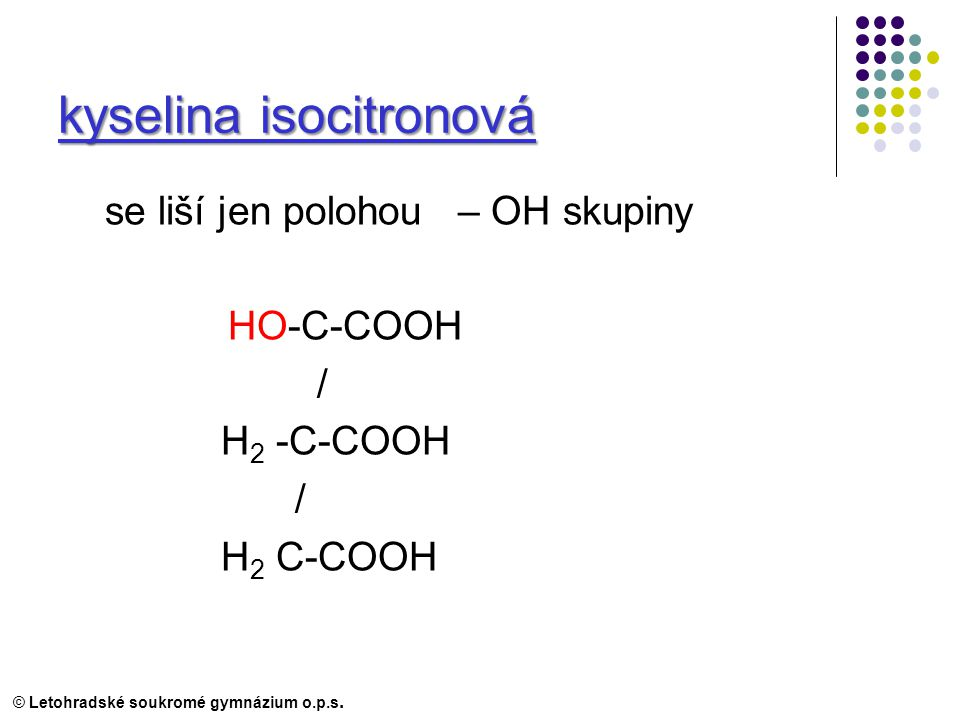 kyselina isocitronová se liší jen polohou – OH skupiny HO-C-COOH / H 2 -C-COOH / H 2 C-COOH © Letohradské soukromé gymnázium o.p.s.