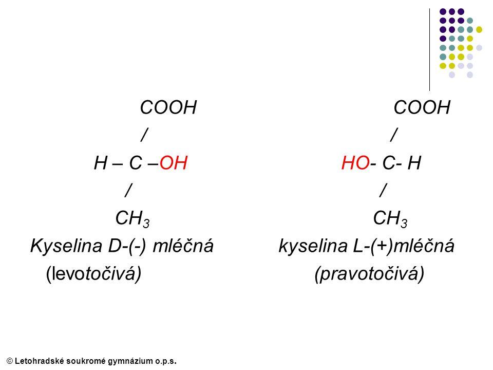 COOH COOH / / H – C –OH HO- C- H / / CH 3 CH 3 Kyselina D-(-) mléčná kyselina L-(+)mléčná (levotočivá) (pravotočivá) © Letohradské soukromé gymnázium o.p.s.