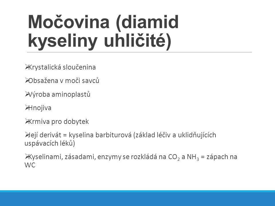 Močovina (diamid kyseliny uhličité)  Krystalická sloučenina  Obsažena v moči savců  Výroba aminoplastů  Hnojiva  Krmiva pro dobytek  Její derivá