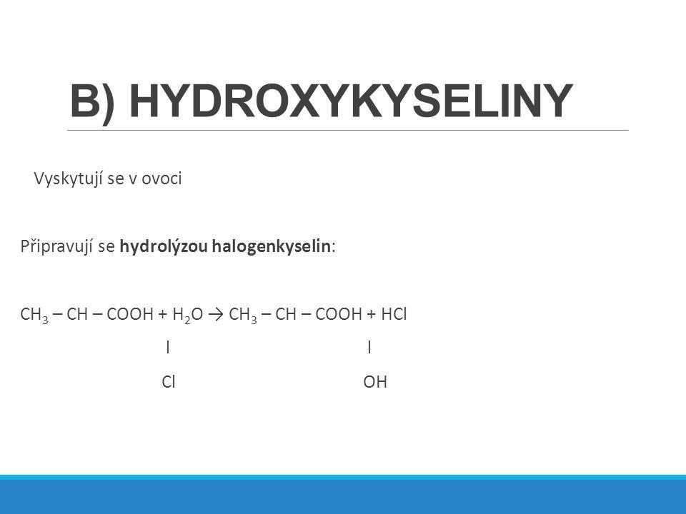 B) HYDROXYKYSELINY Vyskytují se v ovoci Připravují se hydrolýzou halogenkyselin: CH 3 – CH – COOH + H 2 O → CH 3 – CH – COOH + HCl l l Cl OH