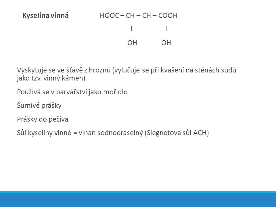 Kyselina vinnáHOOC – CH – CH – COOH l l OH Vyskytuje se ve šťávě z hroznů (vylučuje se při kvašení na stěnách sudů jako tzv. vinný kámen) Používá se v