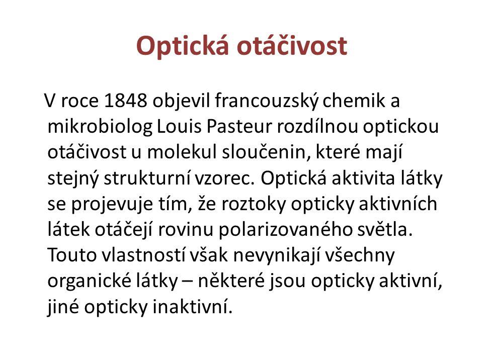 Optická otáčivost V roce 1848 objevil francouzský chemik a mikrobiolog Louis Pasteur rozdílnou optickou otáčivost u molekul sloučenin, které mají stej