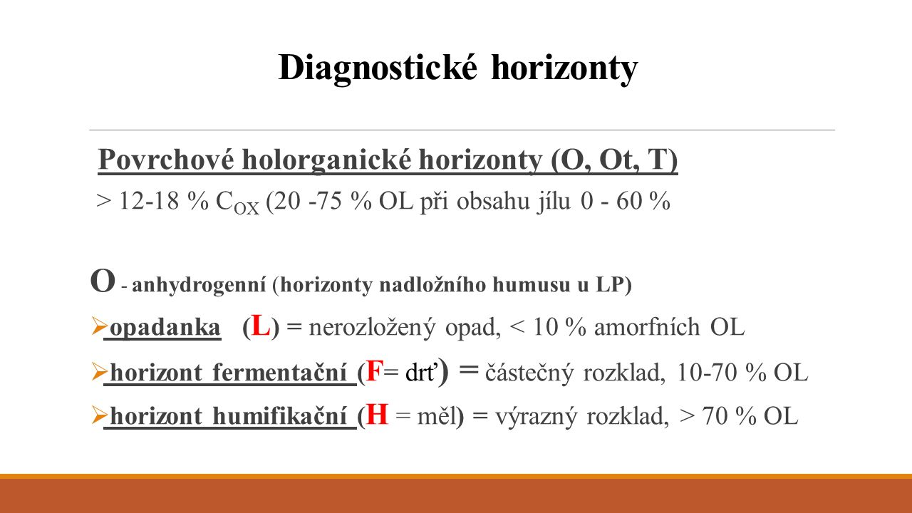 Ot – zrašeninělé, hydrogenní horizonty nadložního humusu, hydromorfní  Oft  Oht T - rašelinné - při dlouhodobém převlhčení, z OL a sedimentů  Ts - horizont saprický (< 1/3 nerozložených OL)  Tm - horizont mesický (1/3-2/3 nerozložených OL)  Tf - horizont fibrický (> 2/3 nerozložených OL) Diagnostické horizonty