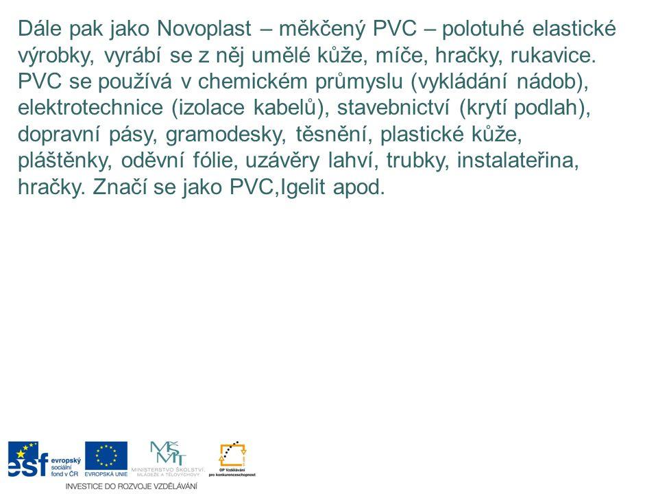 Dále pak jako Novoplast – měkčený PVC – polotuhé elastické výrobky, vyrábí se z něj umělé kůže, míče, hračky, rukavice. PVC se používá v chemickém prů