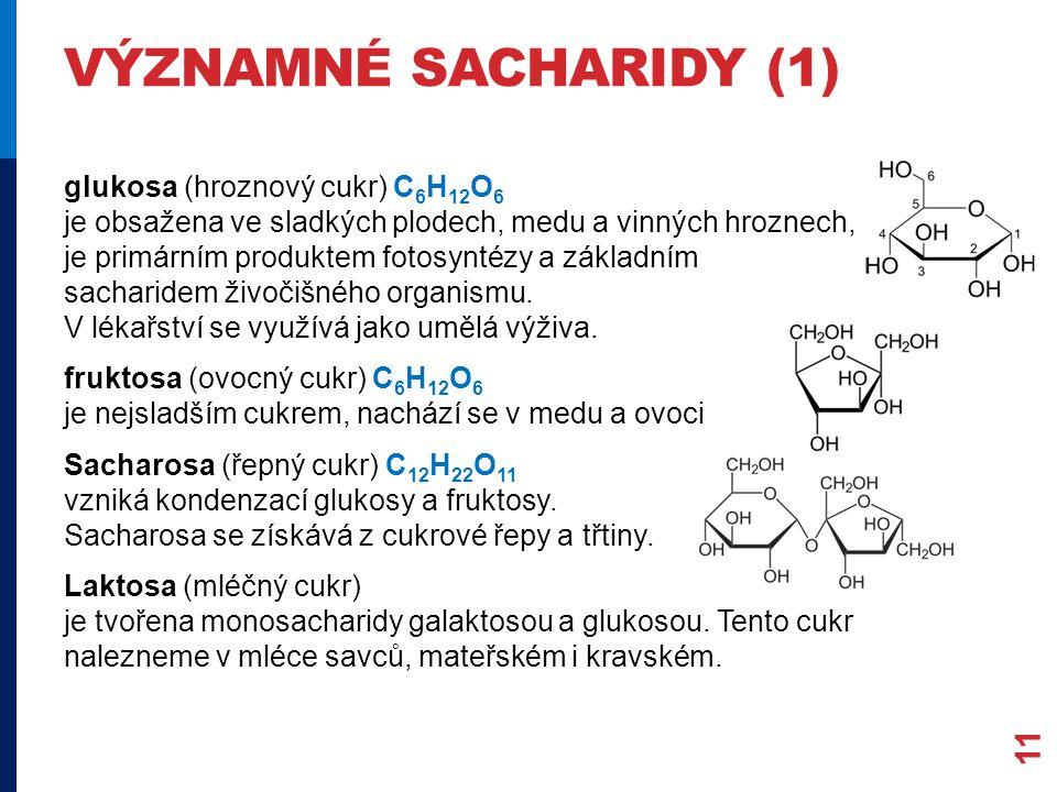 VÝZNAMNÉ SACHARIDY (1) glukosa (hroznový cukr) C 6 H 12 O 6 je obsažena ve sladkých plodech, medu a vinných hroznech, je primárním produktem fotosyntézy a základním sacharidem živočišného organismu.