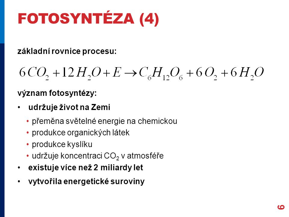 FOTOSYNTÉZA (4) základní rovnice procesu: význam fotosyntézy: udržuje život na Zemi přeměna světelné energie na chemickou produkce organických látek p