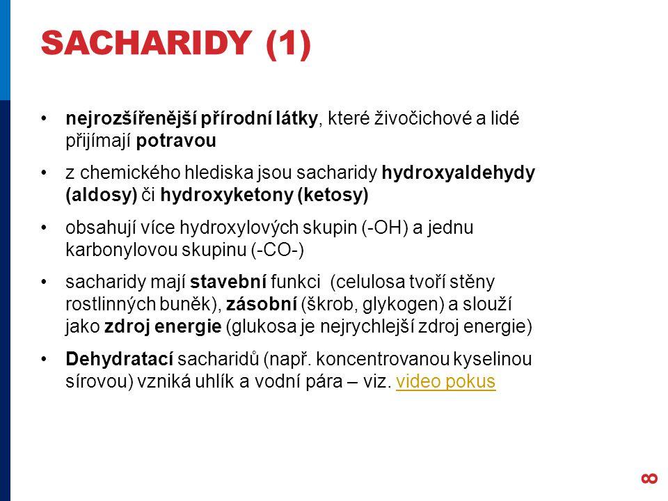 SACHARIDY (1) nejrozšířenější přírodní látky, které živočichové a lidé přijímají potravou z chemického hlediska jsou sacharidy hydroxyaldehydy (aldosy) či hydroxyketony (ketosy) obsahují více hydroxylových skupin (-OH) a jednu karbonylovou skupinu (-CO-) sacharidy mají stavební funkci (celulosa tvoří stěny rostlinných buněk), zásobní (škrob, glykogen) a slouží jako zdroj energie (glukosa je nejrychlejší zdroj energie) Dehydratací sacharidů (např.