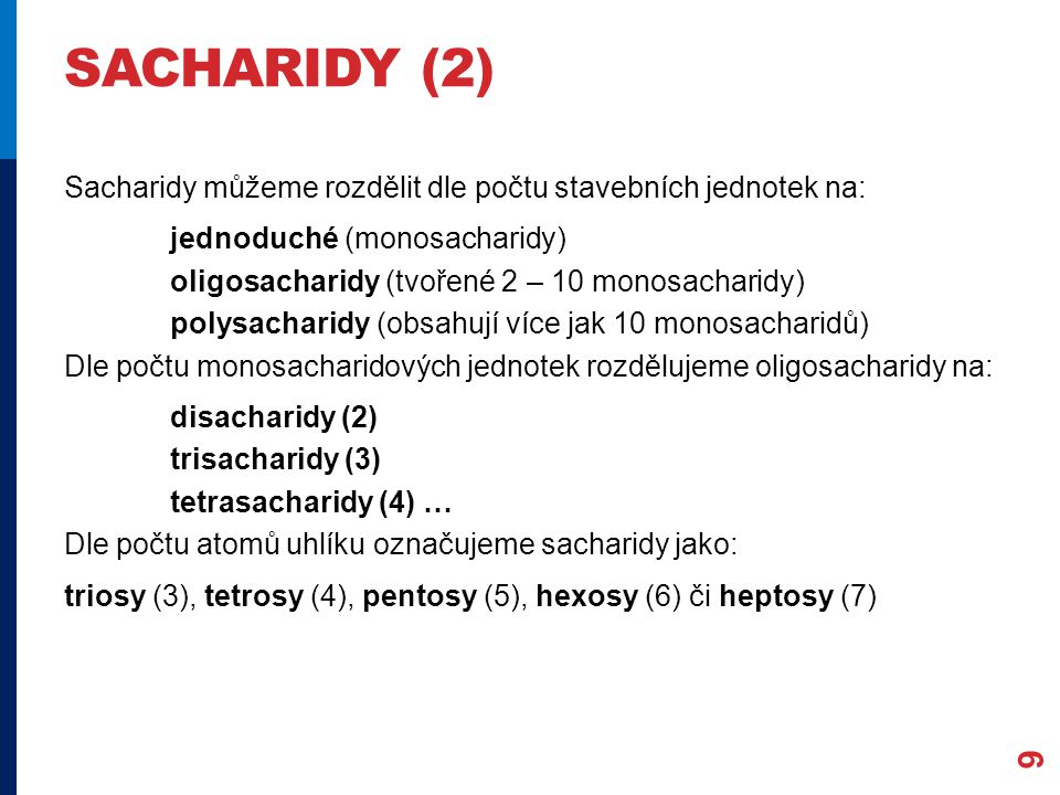 SACHARIDY (2) Sacharidy můžeme rozdělit dle počtu stavebních jednotek na: jednoduché (monosacharidy) oligosacharidy (tvořené 2 – 10 monosacharidy) polysacharidy (obsahují více jak 10 monosacharidů) Dle počtu monosacharidových jednotek rozdělujeme oligosacharidy na: disacharidy (2) trisacharidy (3) tetrasacharidy (4) … Dle počtu atomů uhlíku označujeme sacharidy jako: triosy (3), tetrosy (4), pentosy (5), hexosy (6) či heptosy (7) 9