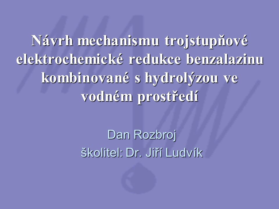 Návrh mechanismu trojstupňové elektrochemické redukce benzalazinu kombinované s hydrolýzou ve vodném prostředí Dan Rozbroj školitel: Dr. Jiří Ludvík