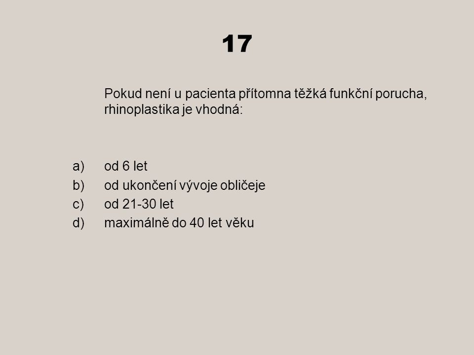 17 Pokud není u pacienta přítomna těžká funkční porucha, rhinoplastika je vhodná: a)od 6 let b)od ukončení vývoje obličeje c)od 21-30 let d)maximálně do 40 let věku