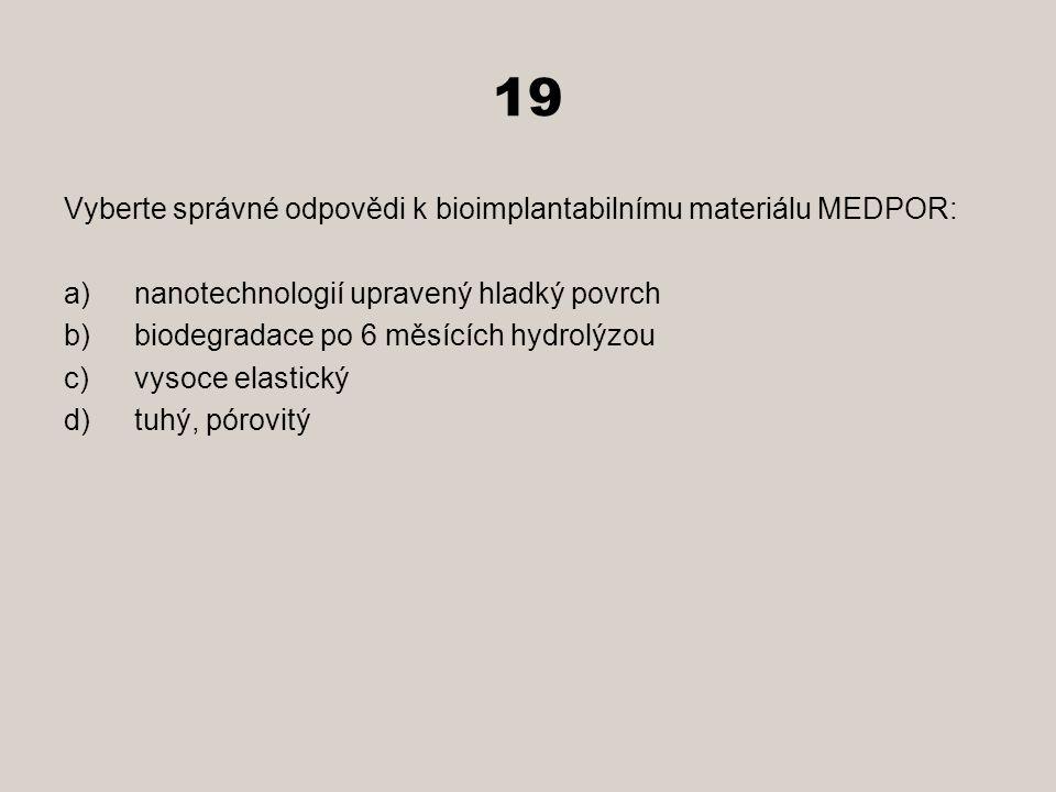 19 Vyberte správné odpovědi k bioimplantabilnímu materiálu MEDPOR: a)nanotechnologií upravený hladký povrch b)biodegradace po 6 měsících hydrolýzou c)vysoce elastický d)tuhý, pórovitý