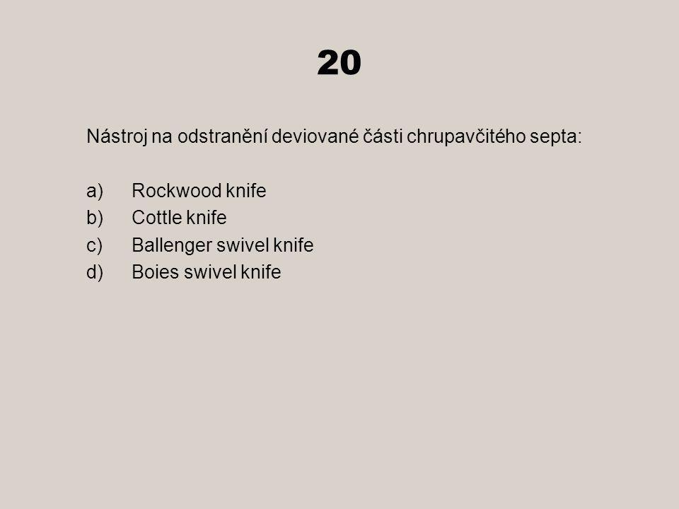 20 Nástroj na odstranění deviované části chrupavčitého septa: a)Rockwood knife b)Cottle knife c)Ballenger swivel knife d)Boies swivel knife