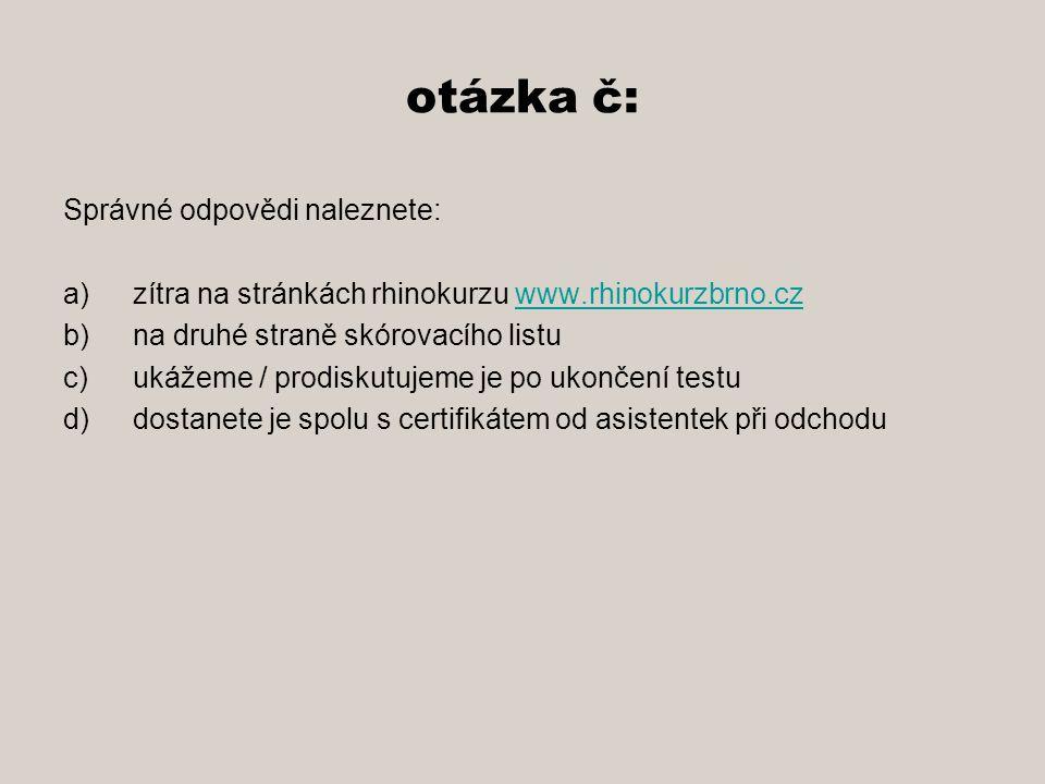 otázka č: Správné odpovědi naleznete: a)zítra na stránkách rhinokurzu www.rhinokurzbrno.czwww.rhinokurzbrno.cz b)na druhé straně skórovacího listu c)ukážeme / prodiskutujeme je po ukončení testu d)dostanete je spolu s certifikátem od asistentek při odchodu