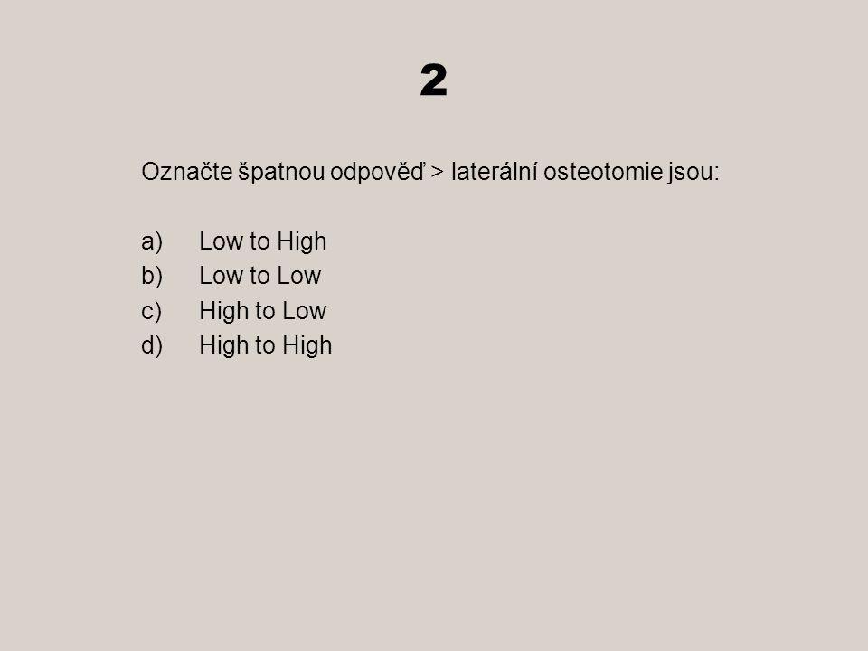 2 Označte špatnou odpověď > laterální osteotomie jsou: a)Low to High b)Low to Low c)High to Low d)High to High