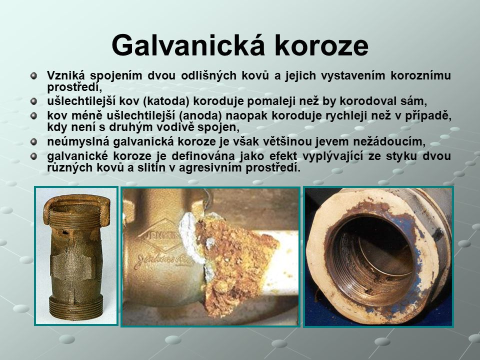 Galvanická koroze Vzniká spojením dvou odlišných kovů a jejich vystavením koroznímu prostředí, ušlechtilejší kov (katoda) koroduje pomaleji než by kor