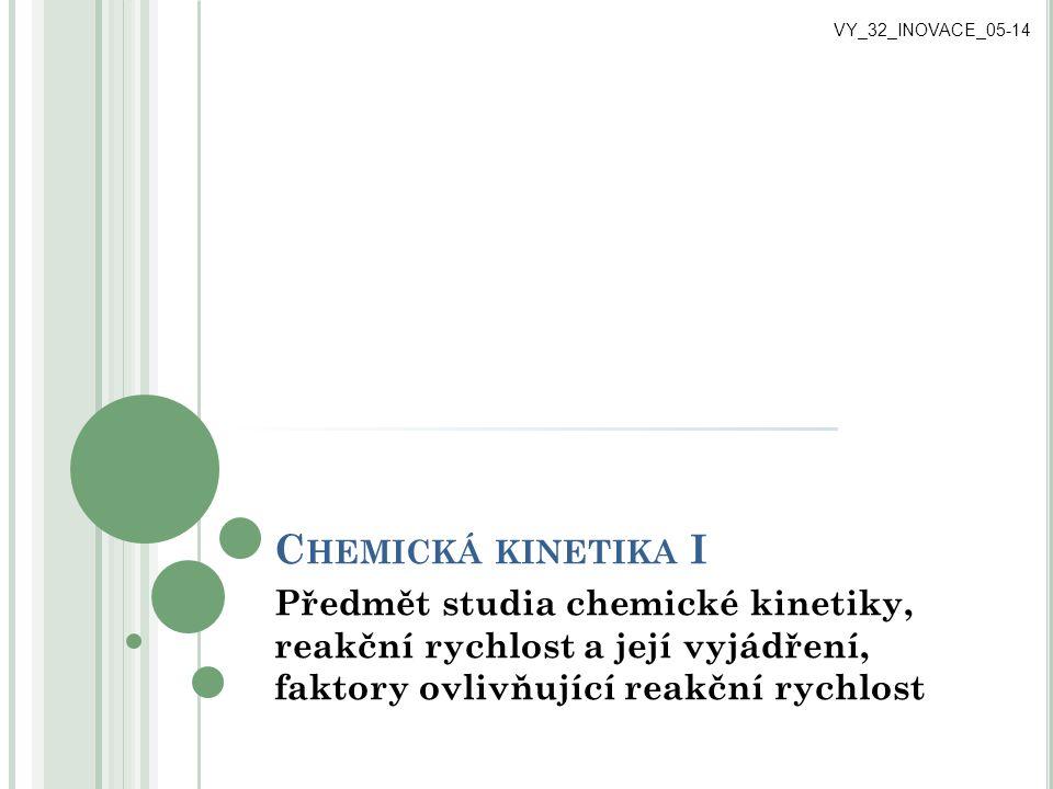 KINETIKA CHEMICKÝCH REAKCÍ kinetika chemických reakcí studuje: o reakční rychlost v (jednotka mol/dm 3.