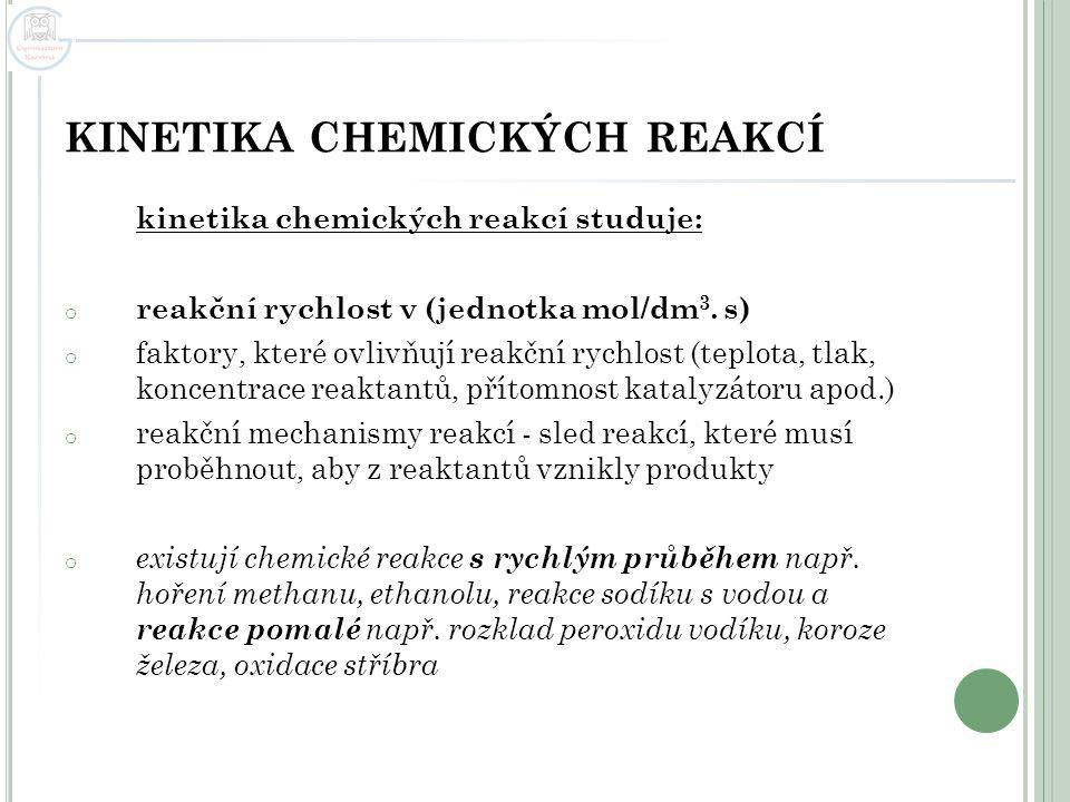 KINETIKA CHEMICKÝCH REAKCÍ kinetika chemických reakcí studuje: o reakční rychlost v (jednotka mol/dm 3. s) o faktory, které ovlivňují reakční rychlost