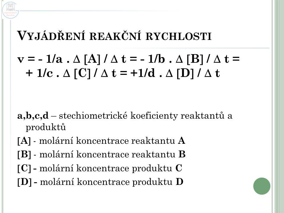 V YJÁDŘENÍ REAKČNÍ RYCHLOSTI v = - 1/a.   A  /  t = - 1/b.   B  /  t = + 1/c.   C  /  t = +1/d.   D  /  t a,b,c,d – stechiometrické ko