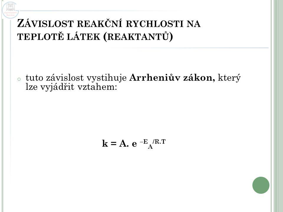 Z ÁVISLOST REAKČNÍ RYCHLOSTI NA TEPLOTĚ LÁTEK ( REAKTANTŮ ) o tuto závislost vystihuje Arrheniův zákon, který lze vyjádřit vztahem: k = A. e –E A /R.T