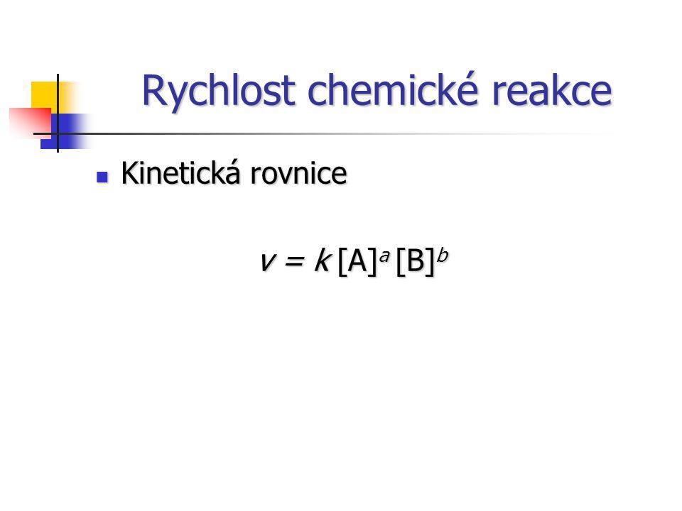 Rychlost chemické reakce Kinetická rovnice Kinetická rovnice v = k [A] a [B] b v = k [A] a [B] b
