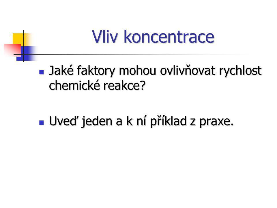Vliv koncentrace Jaké faktory mohou ovlivňovat rychlost chemické reakce? Jaké faktory mohou ovlivňovat rychlost chemické reakce? Uveď jeden a k ní pří