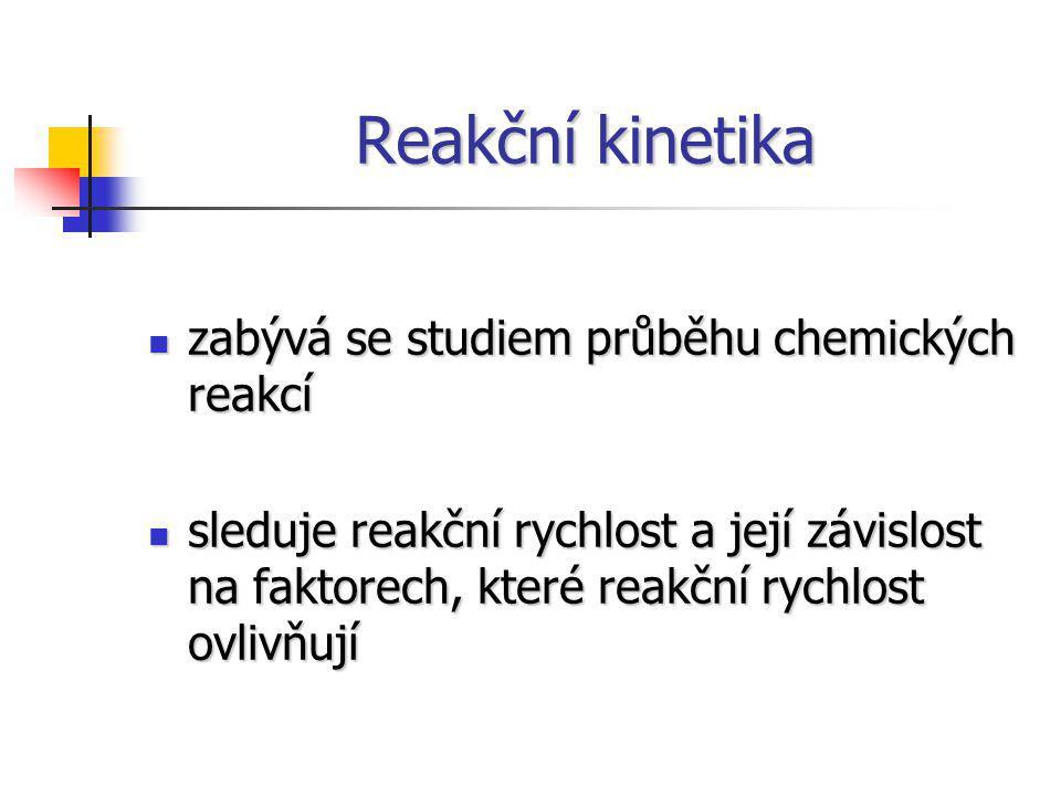 Reakční kinetika zabývá se studiem průběhu chemických reakcí zabývá se studiem průběhu chemických reakcí sleduje reakční rychlost a její závislost na