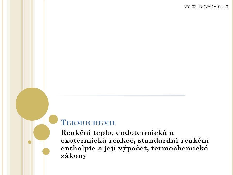 T ERMOCHEMIE Reakční teplo, endotermická a exotermická reakce, standardní reakční enthalpie a její výpočet, termochemické zákony VY_32_INOVACE_05-13