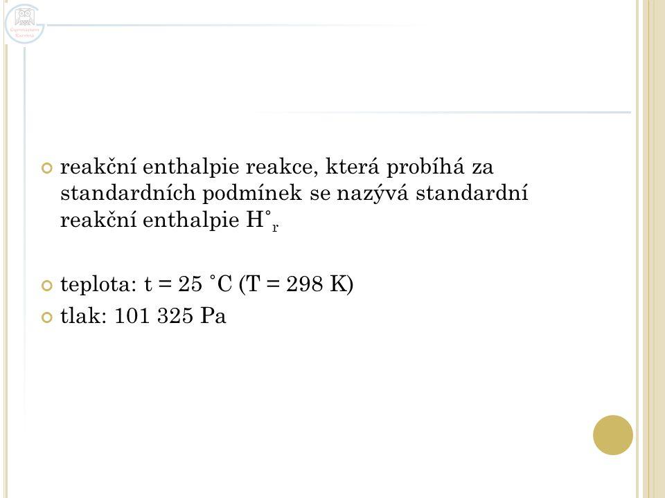reakční enthalpie reakce, která probíhá za standardních podmínek se nazývá standardní reakční enthalpie H˚ r teplota: t = 25 ˚C (T = 298 K) tlak: 101