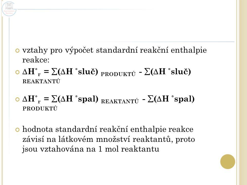 vztahy pro výpočet standardní reakční enthalpie reakce:  H˚ r =  (  H ˚sluč) PRODUKTŮ -  (  H ˚sluč) REAKTANTŮ  H˚ r =  (  H ˚spal) REAKTANTŮ