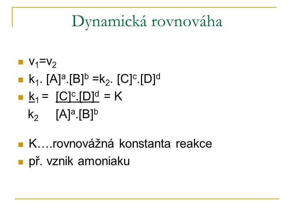 Dynamická rovnováha v 1 =v 2 k 1. [A] a.[B] b =k 2. [C] c.[D] d k 1 = [C] c.[D] d = K k 2 [A] a.[B] b K….rovnovážná konstanta reakce př. vznik amoniak