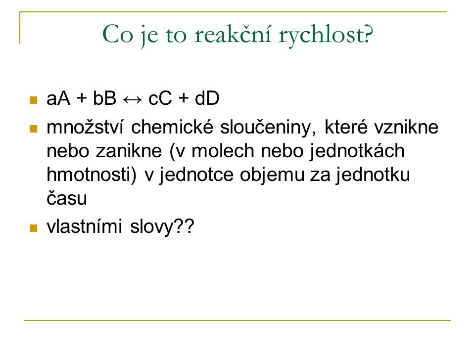 Co je to reakční rychlost? aA + bB ↔ cC + dD množství chemické sloučeniny, které vznikne nebo zanikne (v molech nebo jednotkách hmotnosti) v jednotce
