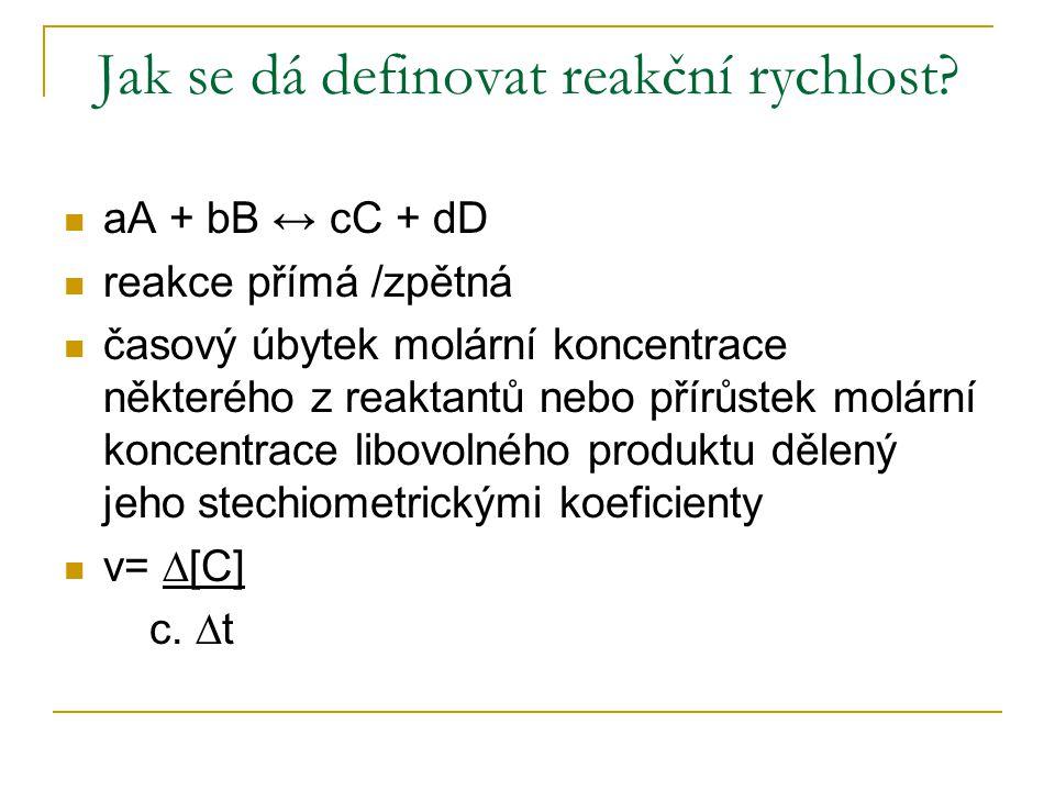 Jak se dá definovat reakční rychlost? aA + bB ↔ cC + dD reakce přímá /zpětná časový úbytek molární koncentrace některého z reaktantů nebo přírůstek mo