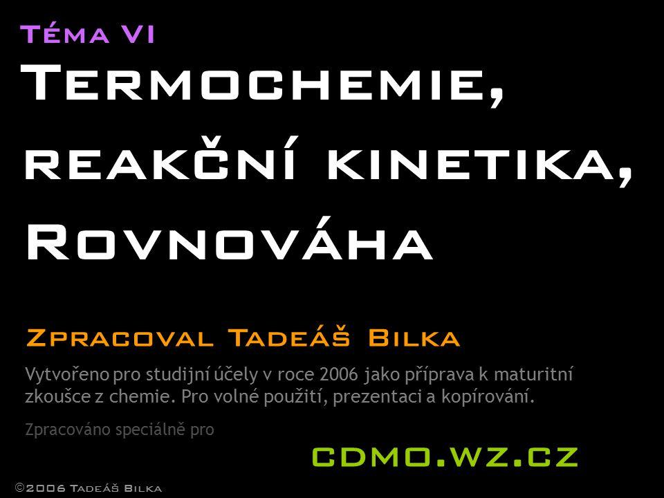 Téma VI Termochemie, reakční kinetika, Rovnováha  2006 Tadeáš Bilka Zpracoval Tadeáš Bilka Vytvořeno pro studijní účely v roce 2006 jako příprava k maturitní zkoušce z chemie.