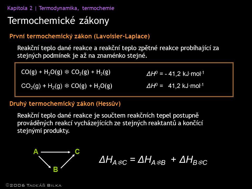 Kapitola 2 | Termodynamika, termochemie Termochemické zákony  2006 Tadeáš Bilka První termochemický zákon (Lavoisier-Laplace) ΔH 0 = - 41,2 kJ·mol -1 Reakční teplo dané reakce a reakční teplo zpětné reakce probíhající za stejných podmínek je až na znaménko stejné.