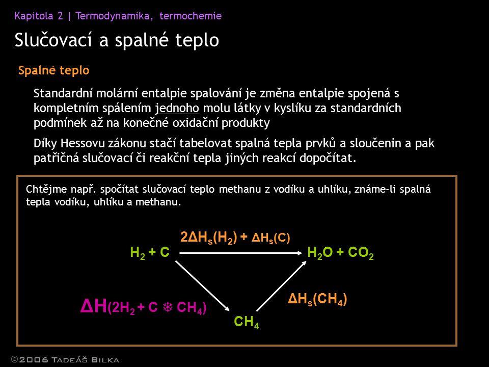 Kapitola 2 | Termodynamika, termochemie Slučovací a spalné teplo  2006 Tadeáš Bilka Spalné teplo Standardní molární entalpie spalování je změna entalpie spojená s kompletním spálením jednoho molu látky v kyslíku za standardních podmínek až na konečné oxidační produkty H 2 + C CH 4 H 2 O + CO 2 Díky Hessovu zákonu stačí tabelovat spalná tepla prvků a sloučenin a pak patřičná slučovací či reakční tepla jiných reakcí dopočítat.