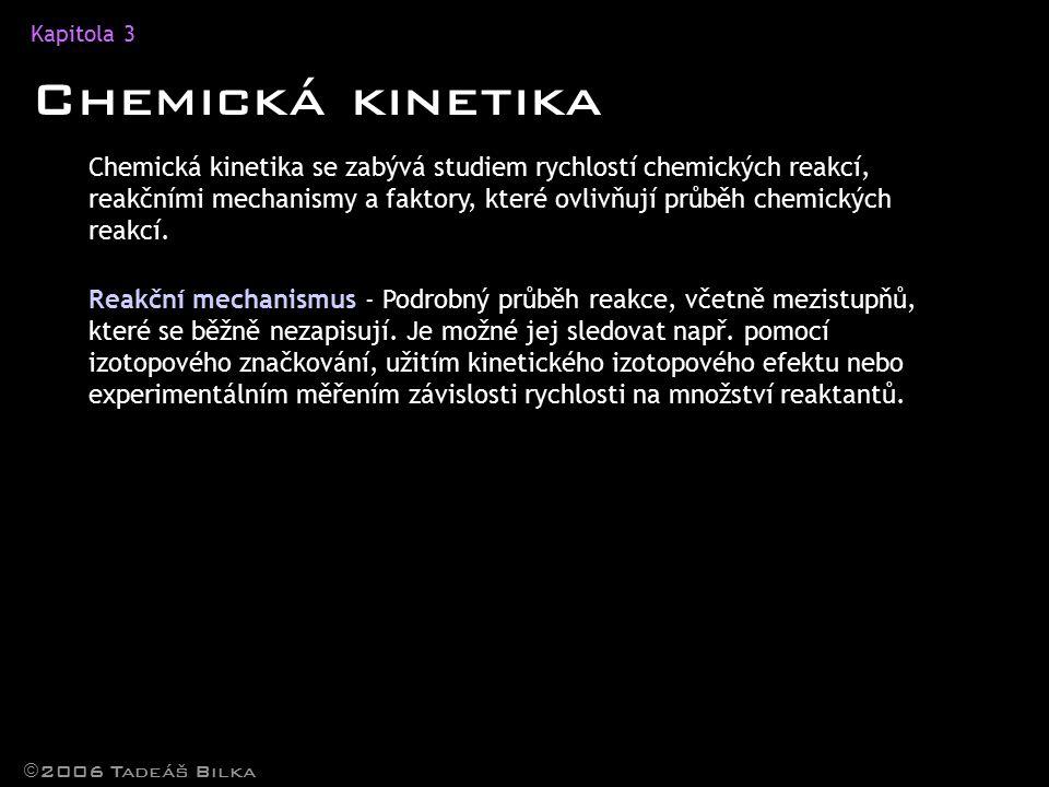 Kapitola 3 Chemická kinetika  2006 Tadeáš Bilka Chemická kinetika se zabývá studiem rychlostí chemických reakcí, reakčními mechanismy a faktory, které ovlivňují průběh chemických reakcí.