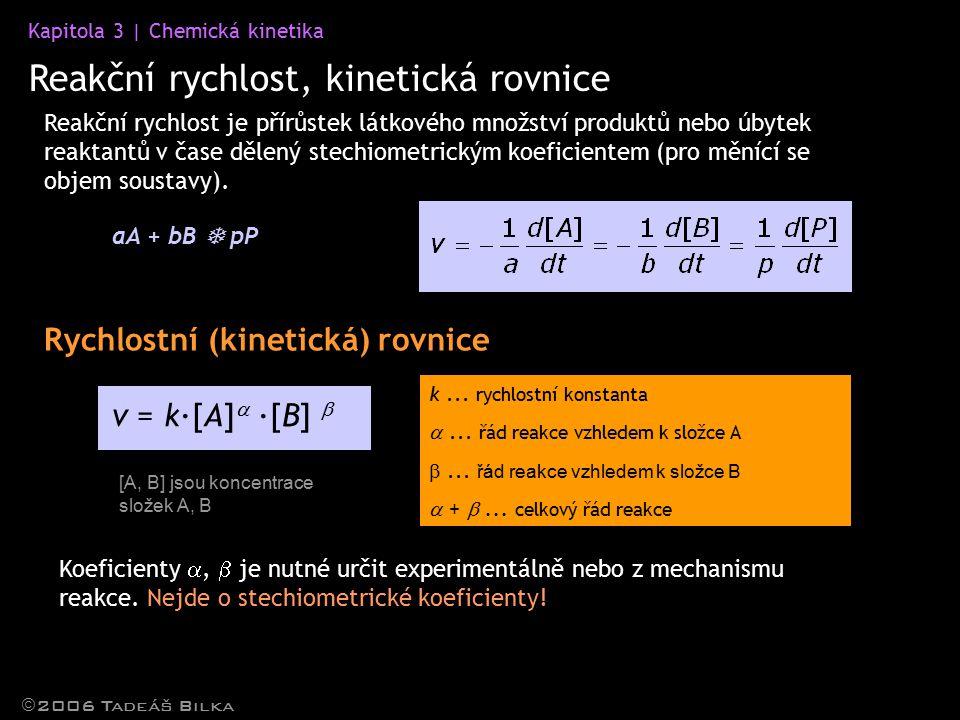 Kapitola 3 | Chemická kinetika Reakční rychlost, kinetická rovnice  2006 Tadeáš Bilka Reakční rychlost je přírůstek látkového množství produktů nebo úbytek reaktantů v čase dělený stechiometrickým koeficientem (pro měnící se objem soustavy).