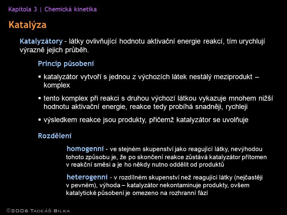 Kapitola 3 | Chemická kinetika  2006 Tadeáš Bilka Katalýza Katalyzátory – látky ovlivňující hodnotu aktivační energie reakcí, tím urychlují výrazně jejich průběh.