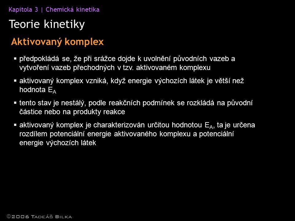 Kapitola 3 | Chemická kinetika Teorie kinetiky  2006 Tadeáš Bilka Aktivovaný komplex  předpokládá se, že při srážce dojde k uvolnění původních vazeb a vytvoření vazeb přechodných v tzv.