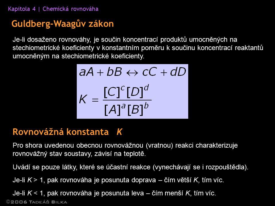 Kapitola 4 | Chemická rovnováha Guldberg-Waagův zákon  2006 Tadeáš Bilka Je-li dosaženo rovnováhy, je součin koncentrací produktů umocněných na stechiometrické koeficienty v konstantním poměru k součinu koncentrací reaktantů umocněným na stechiometrické koeficienty.