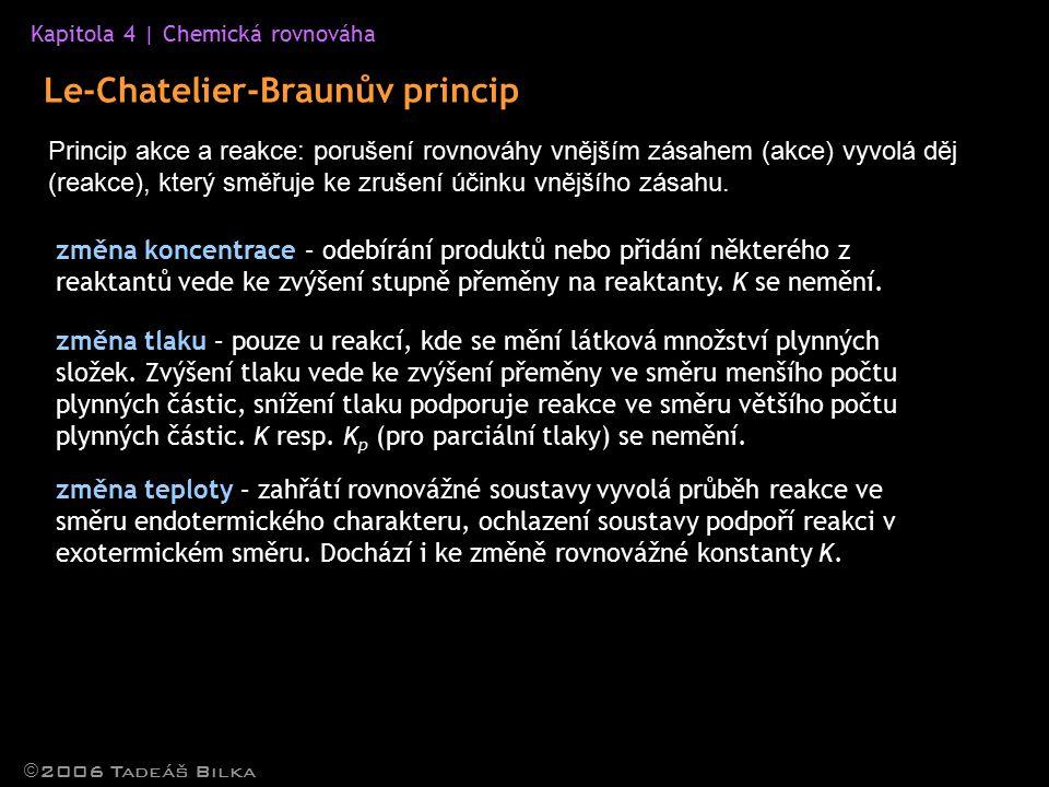Kapitola 4 | Chemická rovnováha Le-Chatelier-Braunův princip  2006 Tadeáš Bilka Princip akce a reakce: porušení rovnováhy vnějším zásahem (akce) vyvolá děj (reakce), který směřuje ke zrušení účinku vnějšího zásahu.
