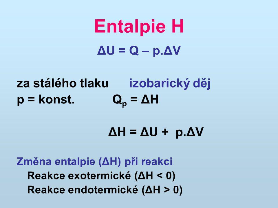 Entalpie H ΔU = Q – p.ΔV za stálého tlaku izobarický děj p = konst. Q p = ΔH ΔH = ΔU + p.ΔV Změna entalpie (ΔH) při reakci Reakce exotermické (ΔH < 0)