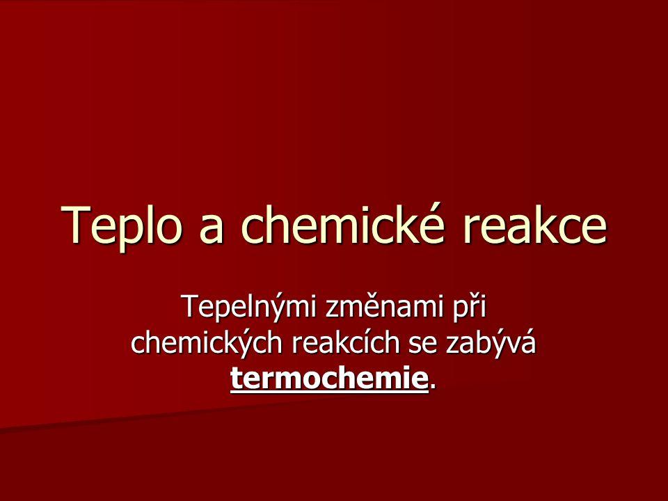Teplo a chemické reakce Tepelnými změnami při chemických reakcích se zabývá termochemie.