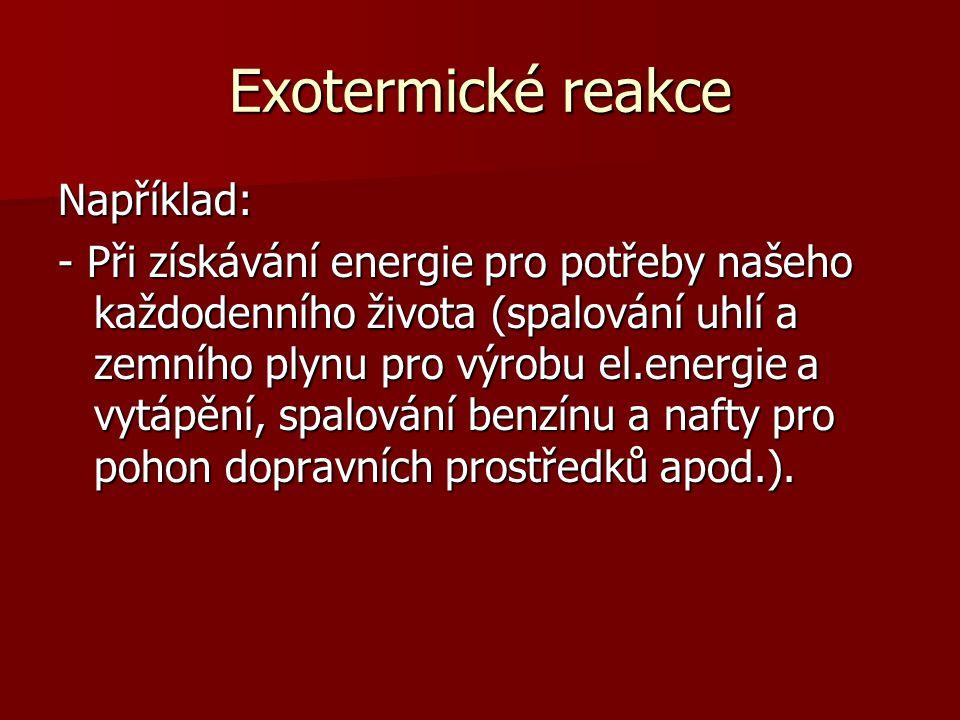 Exotermické reakce Například: - Při získávání energie pro potřeby našeho každodenního života (spalování uhlí a zemního plynu pro výrobu el.energie a v