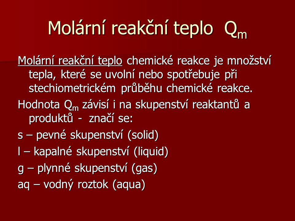 Molární reakční teplo Qm Molární reakční teplo chemické reakce je množství tepla, které se uvolní nebo spotřebuje při stechiometrickém průběhu chemick